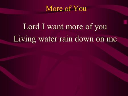 More of You Lord I want more of you Living water rain down on me.