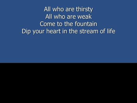 All who are thirsty All who are weak Come to the fountain Dip your heart in the stream of life.