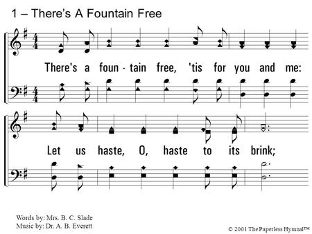 1. There's a fountain free, 'tis for you and me: Let us haste, O, haste to its brink; 'Tis the fount of love from the Source above, And He bids us all.