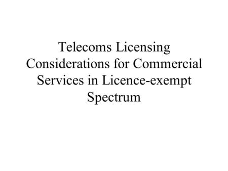 Telecoms Licensing Considerations for Commercial Services in Licence-exempt Spectrum.