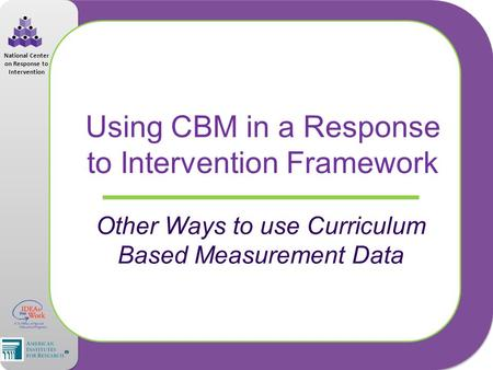 National Center on Response to Intervention Using CBM in a Response to Intervention Framework Other Ways to use Curriculum Based Measurement Data.