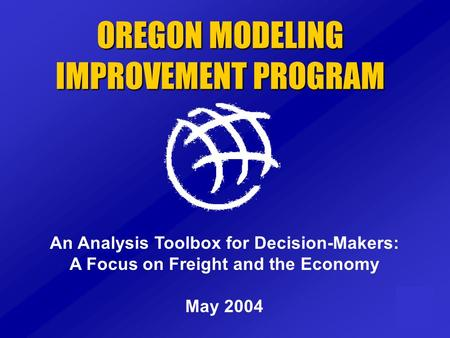OREGON MODELING IMPROVEMENT PROGRAM An Analysis Toolbox for Decision-Makers: A Focus on Freight and the Economy May 2004.