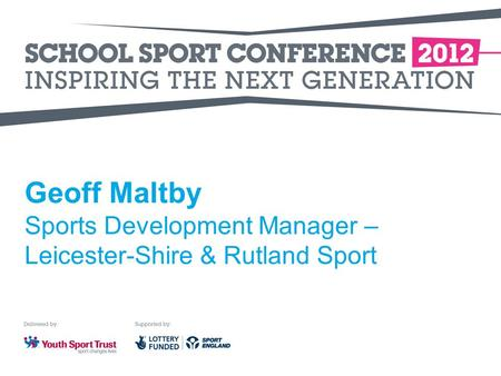 Geoff Maltby Sports Development Manager – Leicester-Shire & Rutland Sport.