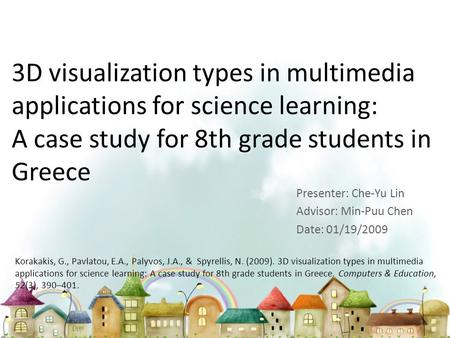 3D visualization types in multimedia applications for science learning: A case study for 8th grade students in Greece Presenter: Che-Yu Lin Advisor: Min-Puu.