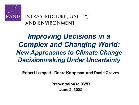 Improving Decisions in a Complex and Changing World: New Approaches to Climate Change Decisionmaking Under Uncertainty Robert Lempert, Debra Knopman, and.
