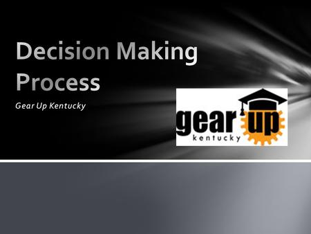 Gear Up Kentucky. Define the problem. What is it? Identify alternatives/choices. What can you do? You usually have more choices then you think. Talk to.