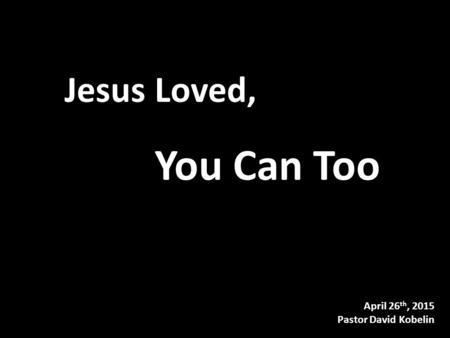 April 26 th, 2015 Pastor David Kobelin Jesus Loved, You Can Too.