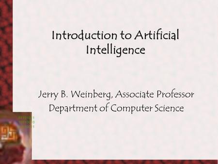 Introduction to Artificial Intelligence Jerry B. Weinberg, Associate Professor Department of Computer Science.