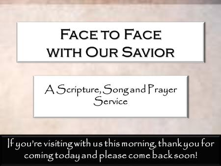 Face to Face with Our Savior A Scripture, Song and Prayer Service If you're visiting with us this morning, thank you for coming today and please come back.
