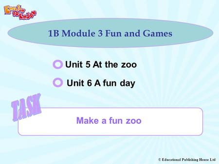 © Educational Publishing House Ltd 1B Module 3 Fun and Games Unit 5 At the zoo Unit 6 A fun day Make a fun zoo.