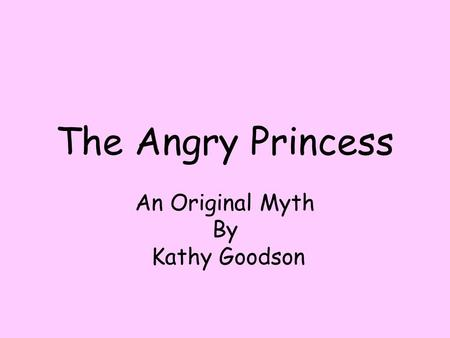 The Angry Princess An Original Myth By Kathy Goodson.