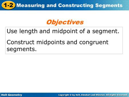 Holt Geometry 1-2 Measuring and Constructing Segments Use length and midpoint of a segment. Construct midpoints and congruent segments. Objectives.