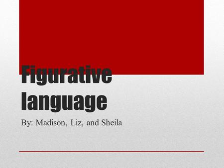 Figurative language By: Madison, Liz, and Sheila.