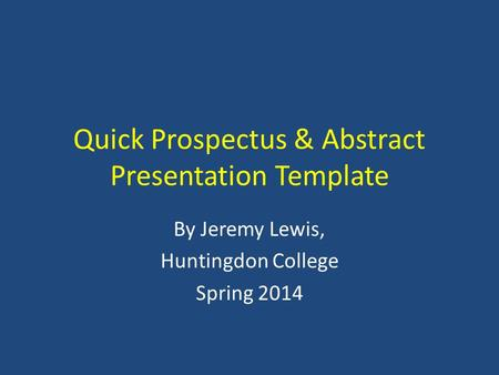 Quick Prospectus & Abstract Presentation Template By Jeremy Lewis, Huntingdon College Spring 2014.