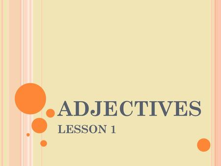 ADJECTIVES LESSON 1. DEFINITION An adjective is a word that describes a noun. It tells what kind or how many.