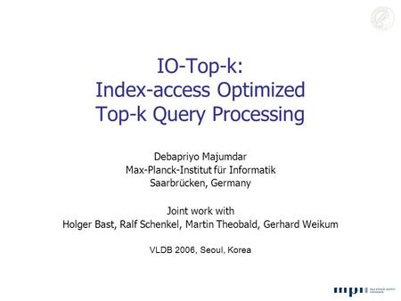 IO-Top-k: Index-access Optimized Top-k Query Processing Debapriyo Majumdar Max-Planck-Institut für Informatik Saarbrücken, Germany Joint work with Holger.