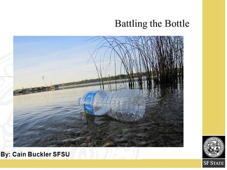 Battling the Bottle By: Cain Buckler SFSU. 2 3 Our Goal: To phase out the sale and dispersal of plastic water bottles on campus.
