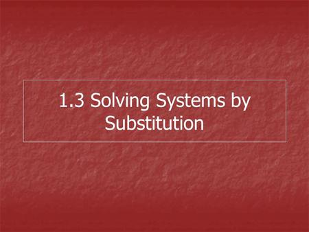 "1.3 Solving Systems by Substitution. Steps for Substitution 1.Solve for the ""easiest"" variable 2.Substitute this expression into the other equation 3.Solve."