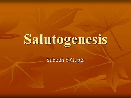 "Salutogenesis Subodh S Gupta. WHAT IS HEALTH? What is Health? Definition by WHO: ""Health is a state of complete physical, mental and social well- being."