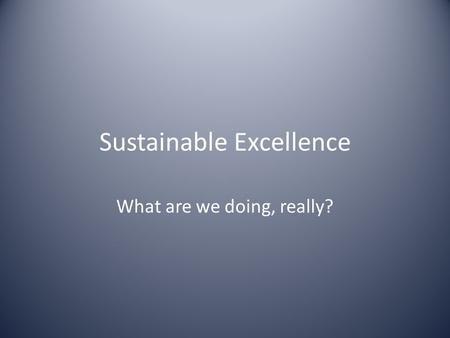 Sustainable Excellence What are we doing, really?.