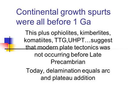 Continental growth spurts were all before 1 Ga This plus ophiolites, kimberlites, komatiites, TTG,UHPT…suggest that modern plate tectonics was not occurring.