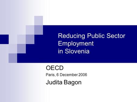 Reducing Public Sector Employment in Slovenia OECD Paris, 6 December 2006 Judita Bagon.