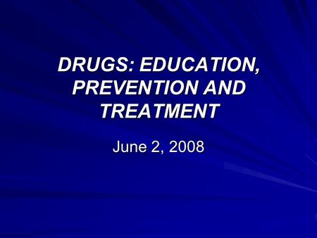 DRUGS: EDUCATION, PREVENTION AND TREATMENT June 2, 2008.