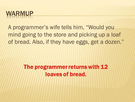 "A programmer's wife tells him, ""Would you mind going to the store and picking up a loaf of bread. Also, if they have eggs, get a dozen."" The programmer."