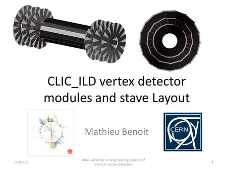 CLIC_ILD vertex detector modules and stave Layout Mathieu Benoit 15/03/12 mini workshop on engineering aspects of the CLIC vertex detectors 1.
