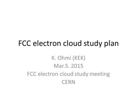 FCC electron cloud study plan K. Ohmi (KEK) Mar.5. 2015 FCC electron cloud study meeting CERN.