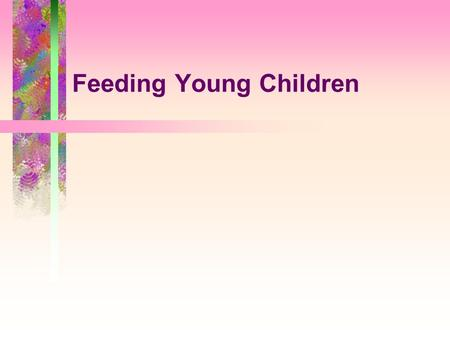 Feeding Young Children. Overview  Creating a positive feeding relationship  Feeding your toddler  Feeding your preschooler.