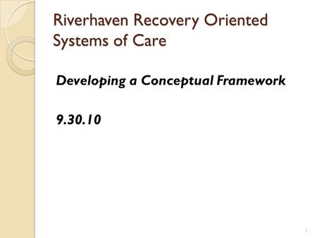 Riverhaven Recovery Oriented Systems of Care Developing a Conceptual Framework 9.30.10 1.