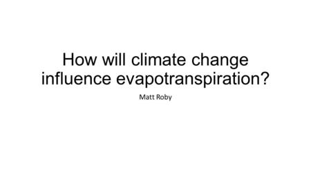 How will climate change influence evapotranspiration? Matt Roby.