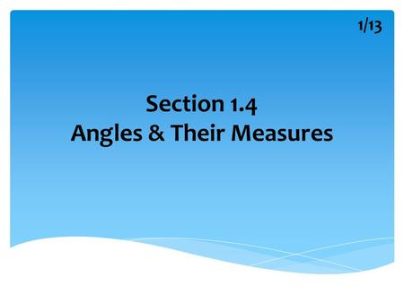 Section 1.4 Angles & Their Measures 1/13. Parts of the Angle Possible Names 1 Angle Symbol 2/13.