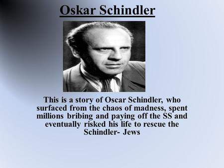 Oskar Schindler This is a story of Oscar Schindler, who surfaced from the chaos of madness, spent millions bribing and paying off the SS and eventually.