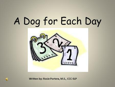 A Dog for Each Day Written by: Rosie Portera, M.S., CCC-SLP.
