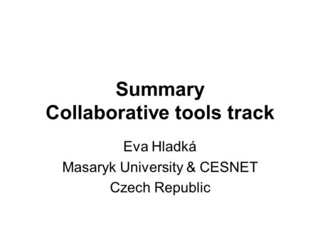 Summary Collaborative tools track Eva Hladká Masaryk University & CESNET Czech Republic.
