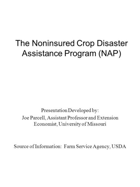 The Noninsured Crop Disaster Assistance Program (NAP) Presentation Developed by: Joe Parcell, Assistant Professor and Extension Economist, University of.
