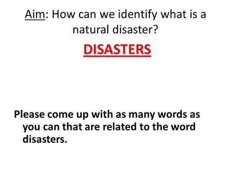 Aim: How can we identify what is a natural disaster? DISASTERS Please come up with as many words as you can that are related to the word disasters.