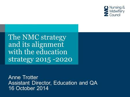 The NMC strategy and its alignment with the education strategy 2015 -2020 Anne Trotter Assistant Director, Education and QA 16 October 2014.