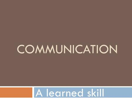 COMMUNICATION A learned skill. 3 parts to communicating  Sending messages  Receiving messages  Responding to the information.