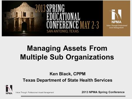 2013 NPMA Spring Conference Value Through Professional Asset Management Managing Assets From Multiple Sub Organizations Ken Black, CPPM Texas Department.