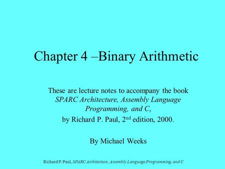 Richard P. Paul, SPARC Architecture, Assembly Language Programming, and C Chapter 4 –Binary Arithmetic These are lecture notes to accompany the book SPARC.
