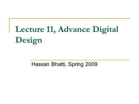 Lecture 11, Advance Digital Design Hassan Bhatti, Spring 2009.