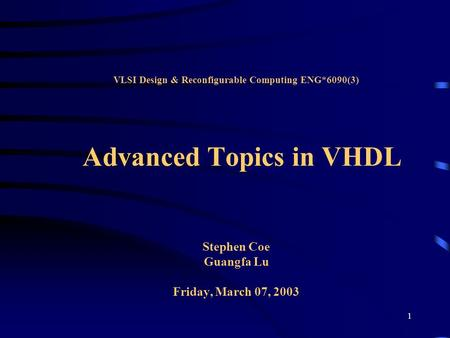 1 VLSI Design & Reconfigurable Computing ENG*6090(3) Advanced Topics in VHDL Stephen Coe Guangfa Lu Friday, March 07, 2003.