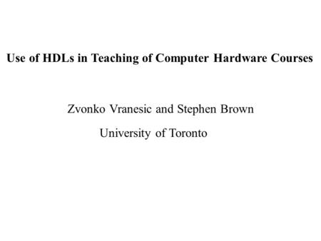 Use of HDLs in Teaching of Computer Hardware Courses Zvonko Vranesic and Stephen Brown University of Toronto.