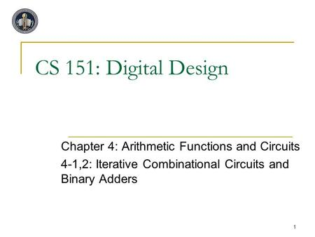 1 CS 151: Digital Design Chapter 4: Arithmetic Functions and Circuits 4-1,2: Iterative Combinational Circuits and Binary Adders.