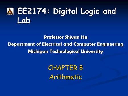 EE2174: Digital Logic and Lab Professor Shiyan Hu Department of Electrical and Computer Engineering Michigan Technological University CHAPTER 8 Arithmetic.