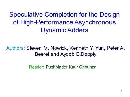 1 Authors: Steven M. Nowick, Kenneth Y. Yun, Peter A. Beerel and Ayoob E.Dooply Reader: Pushpinder Kaur Chouhan Speculative Completion for the Design of.