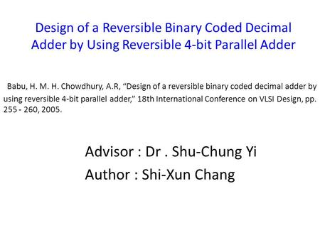 "Design of a Reversible Binary Coded Decimal Adder by Using Reversible 4-bit Parallel Adder Babu, H. M. H. Chowdhury, A.R, ""Design of a reversible binary."
